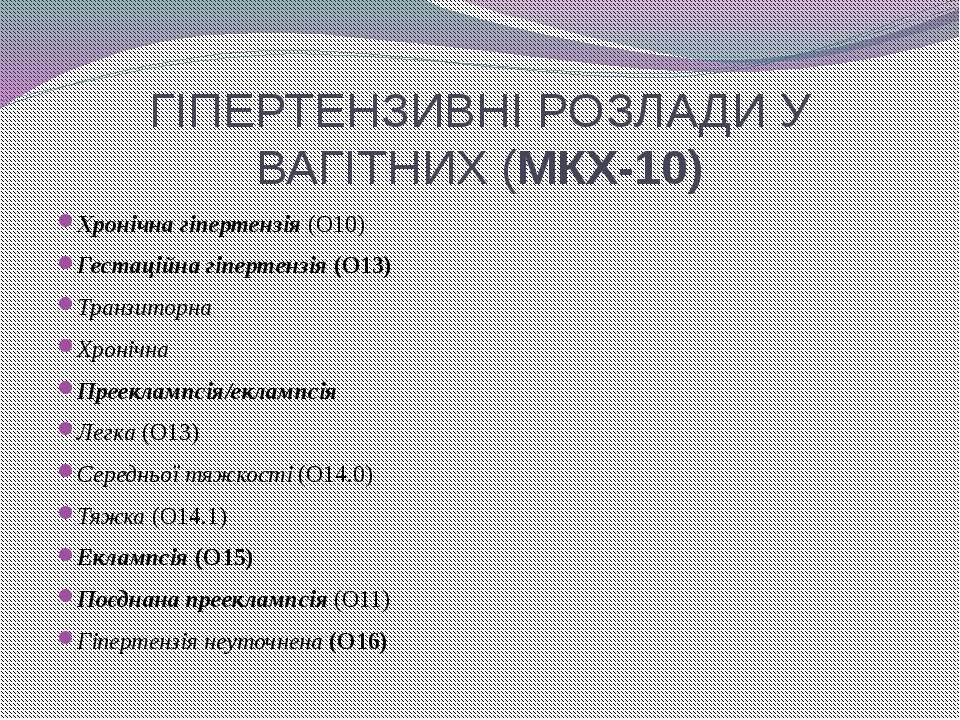 ГІПЕРТЕНЗИВНІ РОЗЛАДИ У ВАГІТНИХ (МКХ-10) Хронічна гіпертензія (О10) Гестацій...