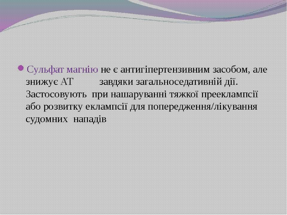 Сульфат магнію не є антигіпертензивним засобом, але знижує АТ завдяки загальн...