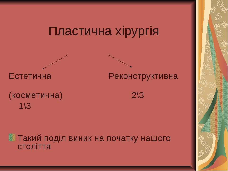Пластична хірургія Естетична Реконструктивна (косметична) 2\3 1\3 Такий поділ...