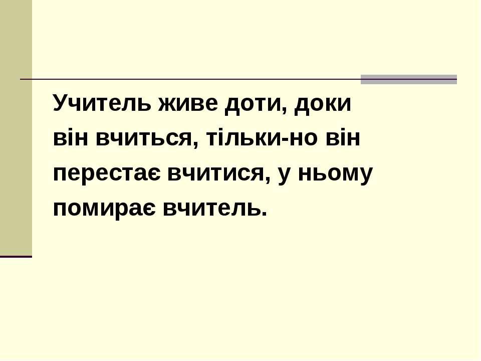 Учитель живе доти, доки він вчиться, тільки-но він перестає вчитися, у ньому ...