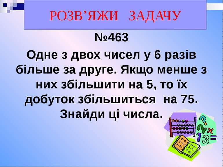 №463 Одне з двох чисел у 6 разів більше за друге. Якщо менше з них збільшити ...