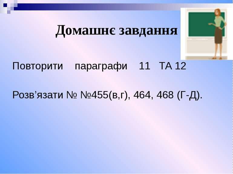 Домашнє завдання Повторити параграфи 11 ТА 12 Розв'язати № №455(в,г), 464, 46...