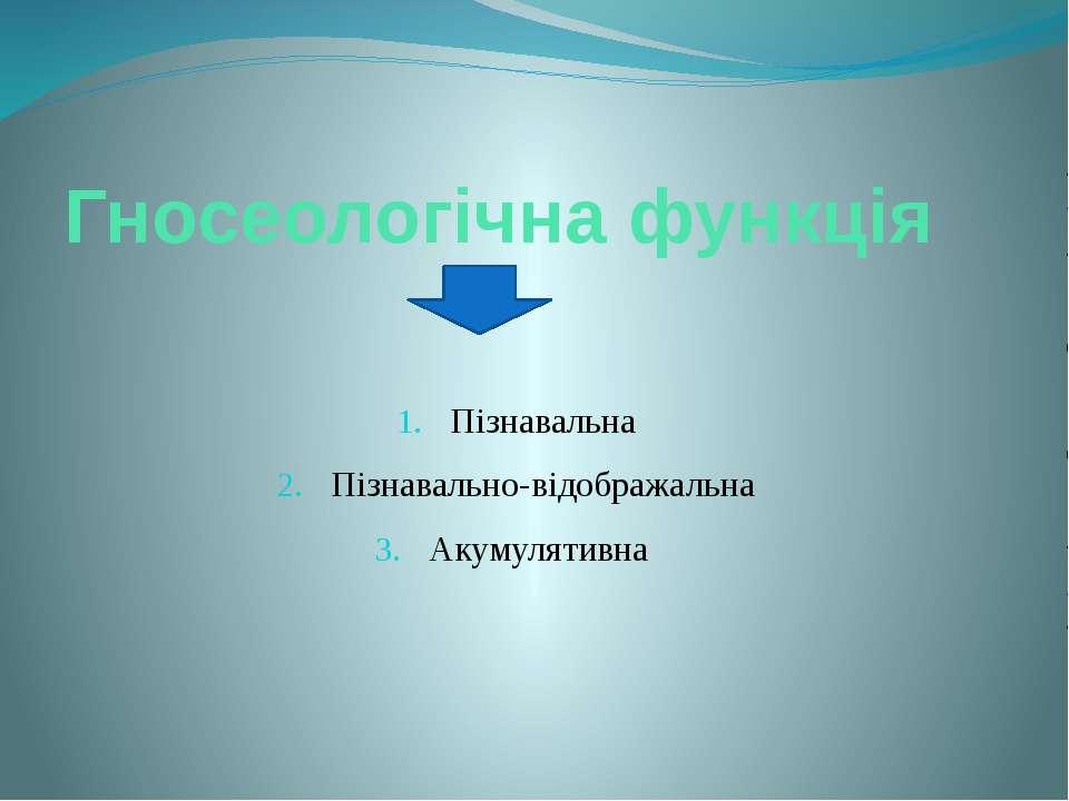 Гносеологічна функція Пізнавальна Пізнавально-відображальна Акумулятивна