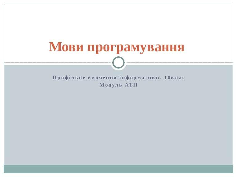 Профільне вивчення інформатики. 10клас Модуль АТП Мови програмування