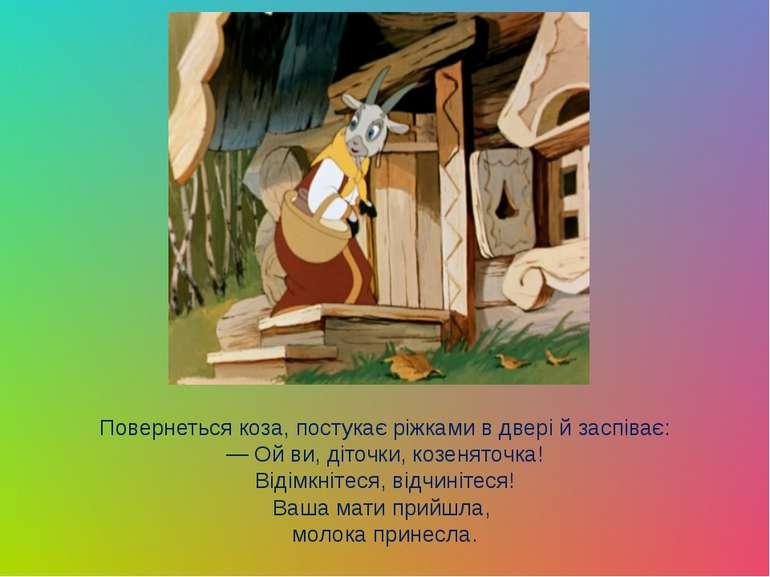 Повернеться коза, постукає рiжками в дверi й заспiває: — Ой ви, дiточки, козе...