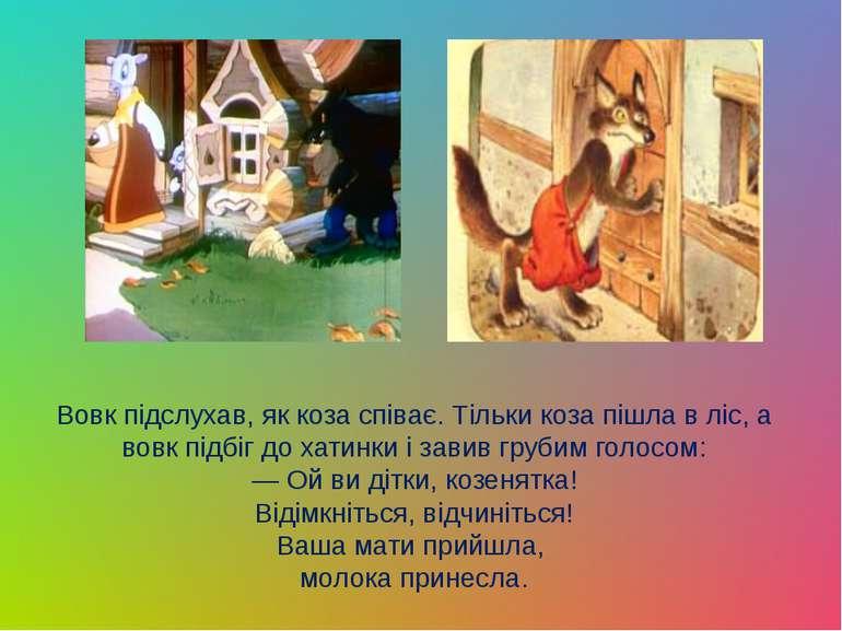 Вовк пiдслухав, як коза спiває. Тiльки коза пiшла в ліс, а вовк пiдбiг до хат...