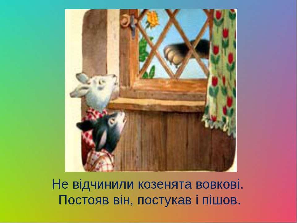 Не відчинили козенята вовкові. Постояв він, постукав і пішов.