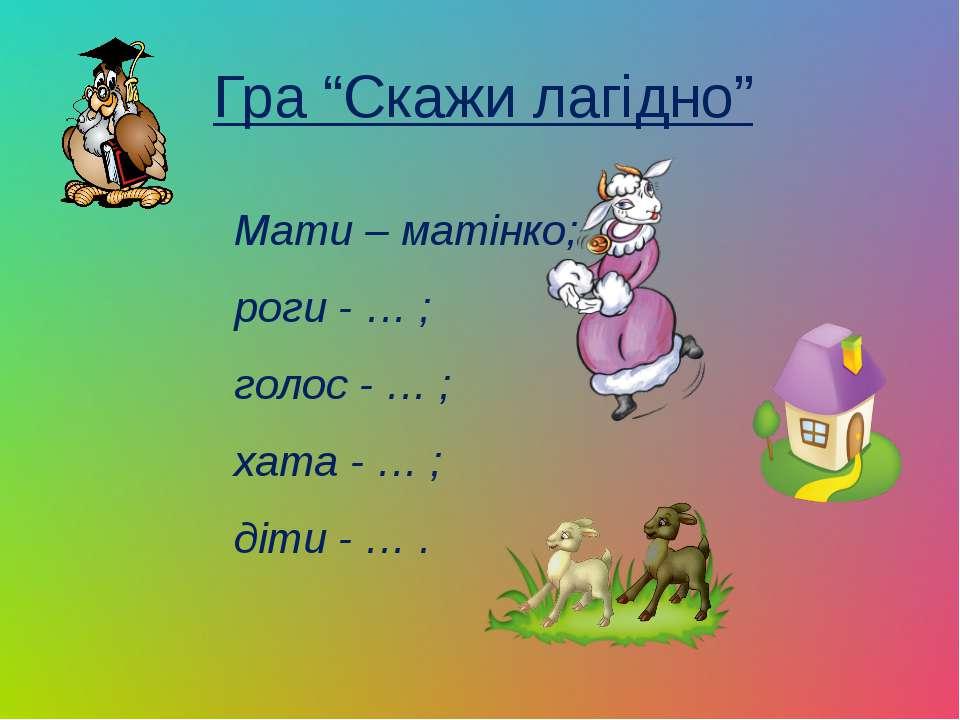 """Гра """"Скажи лагідно"""" Мати – матінко; роги - … ; голос - … ; хата - … ; діти - … ."""