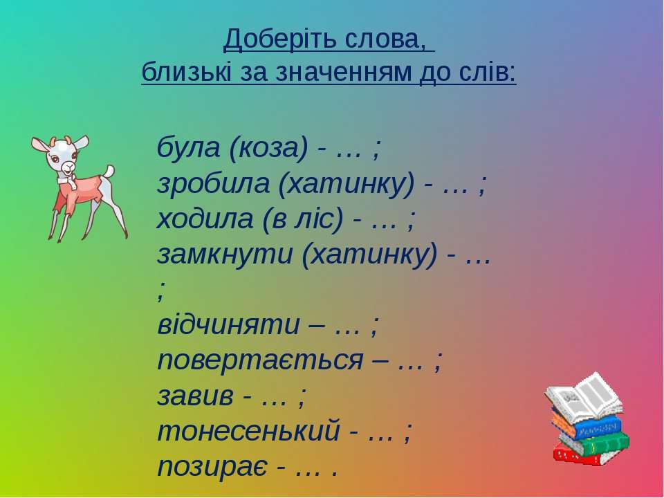 Доберіть слова, близькі за значенням до слів: була (коза) - … ; зробила (хати...