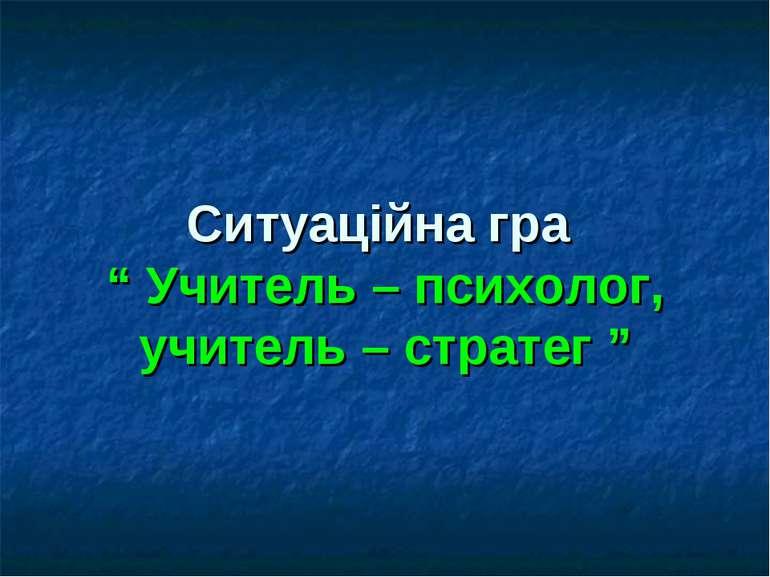 "Ситуаційна гра "" Учитель – психолог, учитель – стратег """