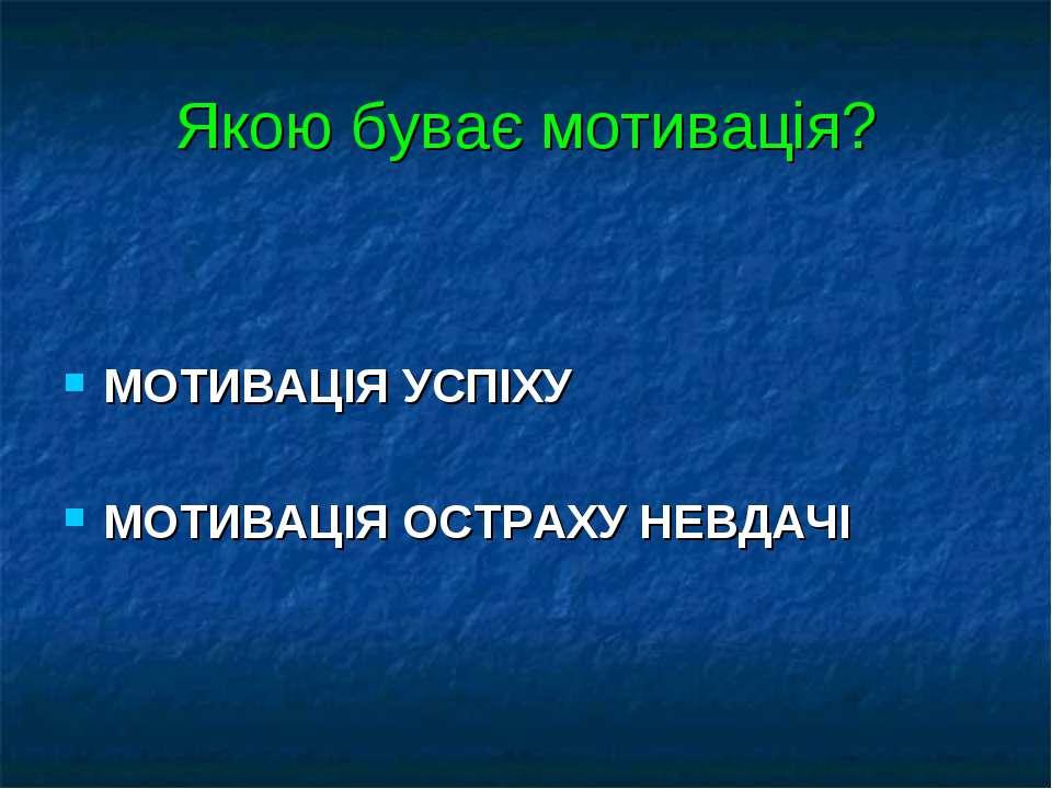 Якою буває мотивація? МОТИВАЦІЯ УСПІХУ МОТИВАЦІЯ ОСТРАХУ НЕВДАЧІ