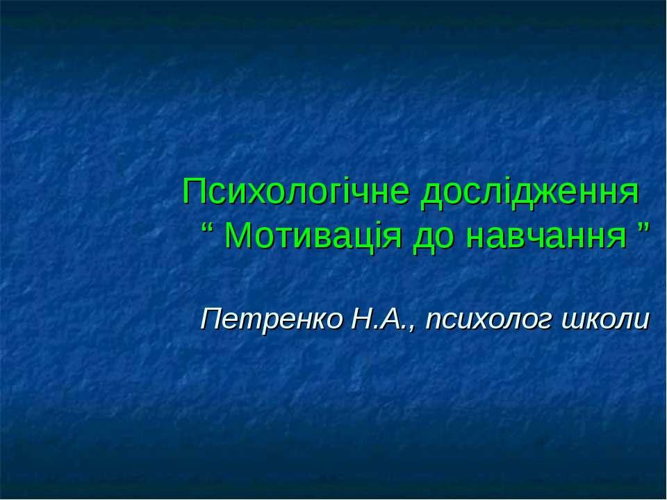 """Психологічне дослідження """" Мотивація до навчання """" Петренко Н.А., психолог школи"""