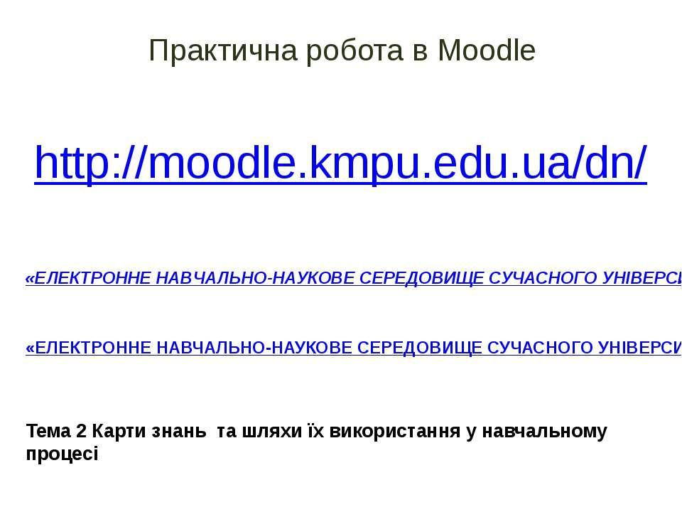 Практична робота в Moodle http://moodle.kmpu.edu.ua/dn/ «ЕЛЕКТРОННЕ НАВЧАЛЬНО...