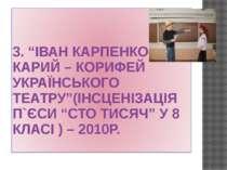 """3. """"ІВАН КАРПЕНКО-КАРИЙ – КОРИФЕЙ УКРАЇНСЬКОГО ТЕАТРУ""""(ІНСЦЕНІЗАЦІЯ П`ЄСИ """"СТ..."""