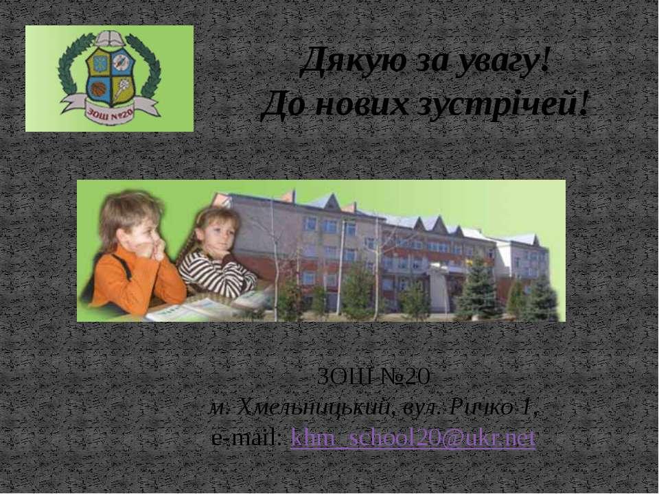 Дякую за увагу! До нових зустрічей! ЗОШ №20 м. Хмельницький, вул. Ричко 1, e-...