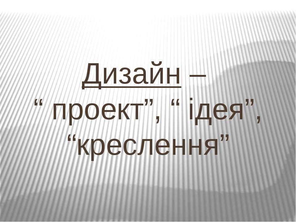 """Дизайн – """" проект"""", """" ідея"""", """"креслення"""""""