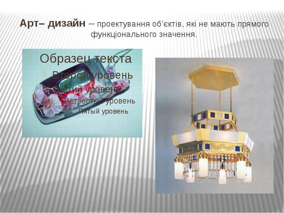 Арт– дизайн – проектування об'єктів, які не мають прямого функціонального зна...