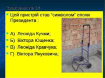 """Завдання № 14 Цей пристрій став """"символом"""" епохи Президента : А) Леоніда Кучм..."""