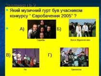 """Завдання № 9 Який музичний гурт був учасником конкурсу """" Євробачення 2005"""" ? ..."""