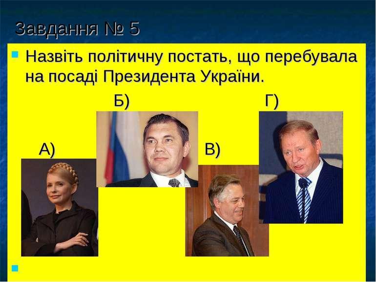 Завдання № 5 Назвіть політичну постать, що перебувала на посаді Президента Ук...