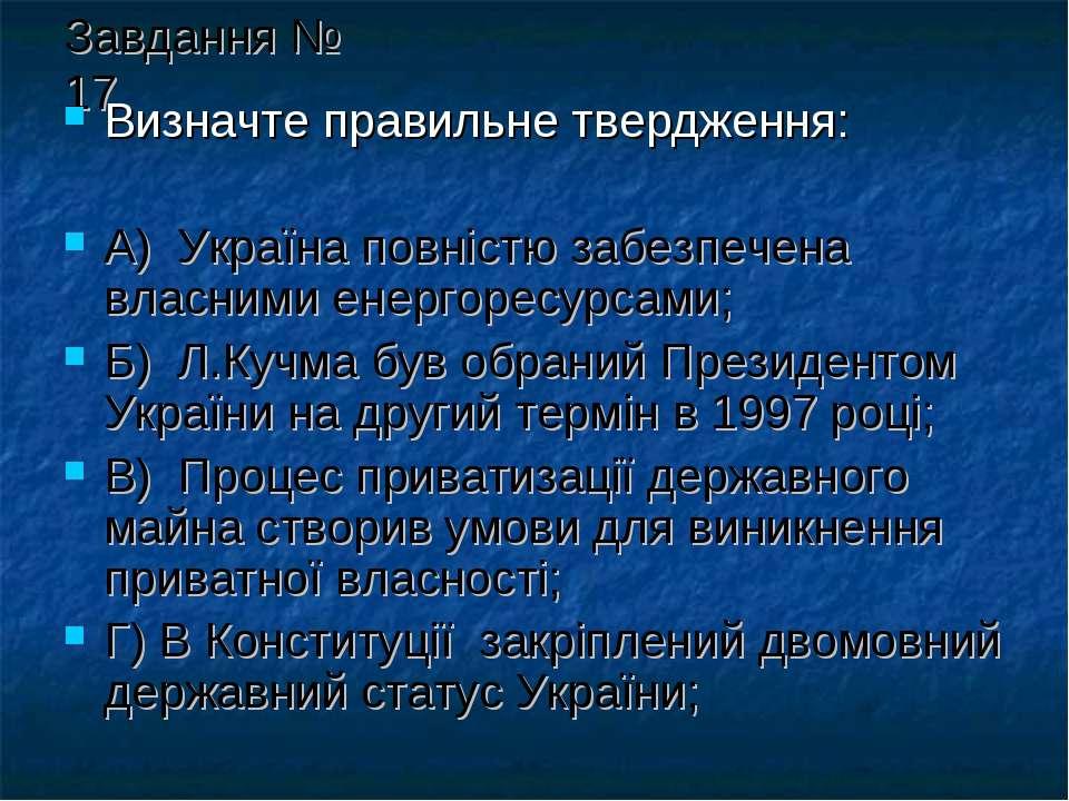 Завдання № 17 Визначте правильне твердження: А) Україна повністю забезпечена ...