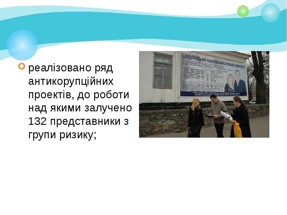 реалізовано ряд антикорупційних проектів, до роботи над якими залучено 132 пр...
