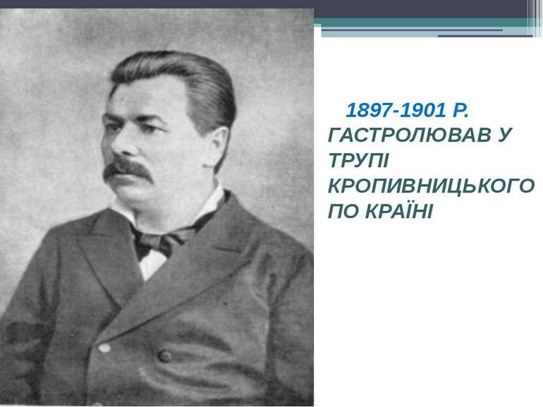 1897-1901 Р. ГАСТРОЛЮВАВ У ТРУПІ КРОПИВНИЦЬКОГО ПО КРАЇНІ