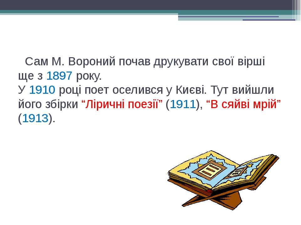 Сам М. Вороний почав друкувати свої вірші ще з 1897 року. У 1910 році поет ос...