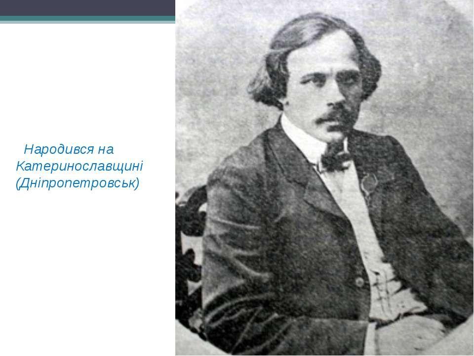 Народився на Катеринославщині (Дніпропетровськ)