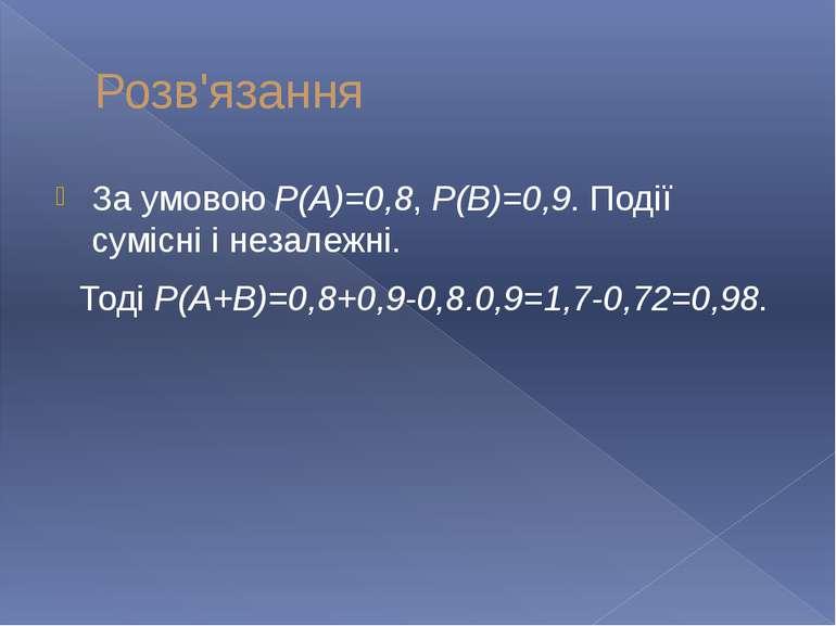 Розв'язання За умовою Р(А)=0,8, Р(В)=0,9. Події сумісні і незалежні. Тоді Р(А...
