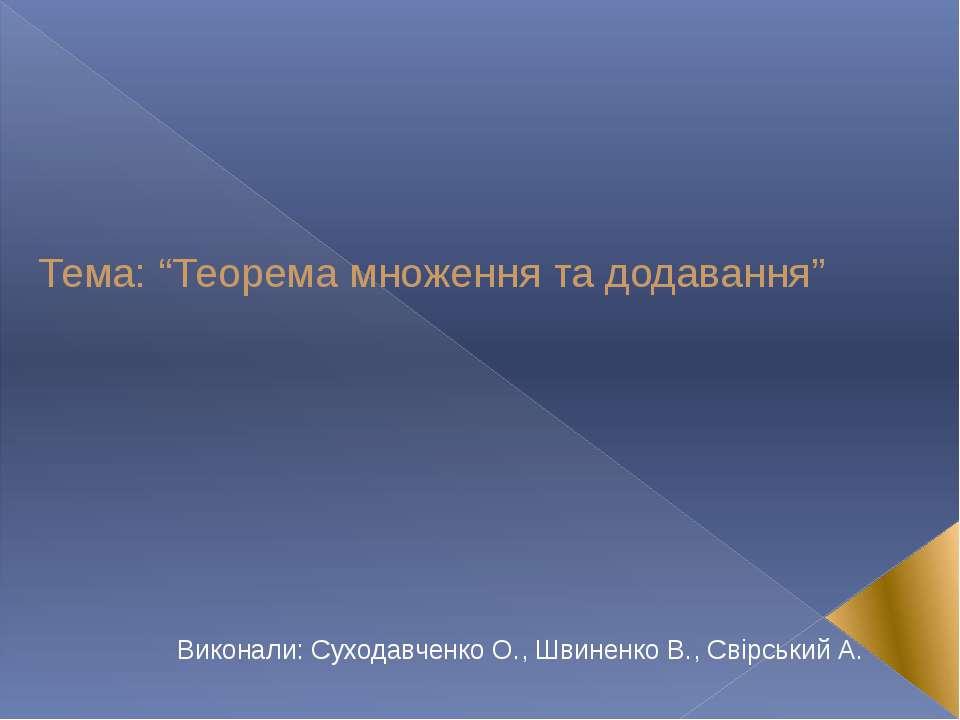 """Тема: """"Теорема множення та додавання"""" Виконали: Суходавченко О., Швиненко В.,..."""