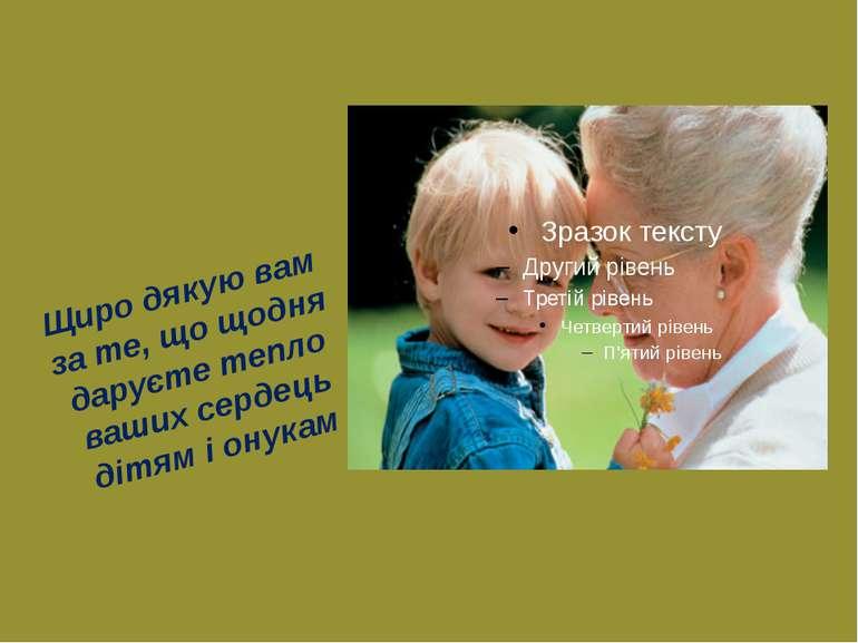 Щиро дякую вам за те, що щодня даруєте тепло ваших сердець дітям і онукам