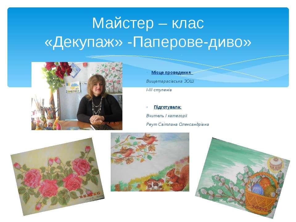 Майстер – клас «Декупаж» -Паперове-диво»  Місце проведення: Вищетарасівська ...