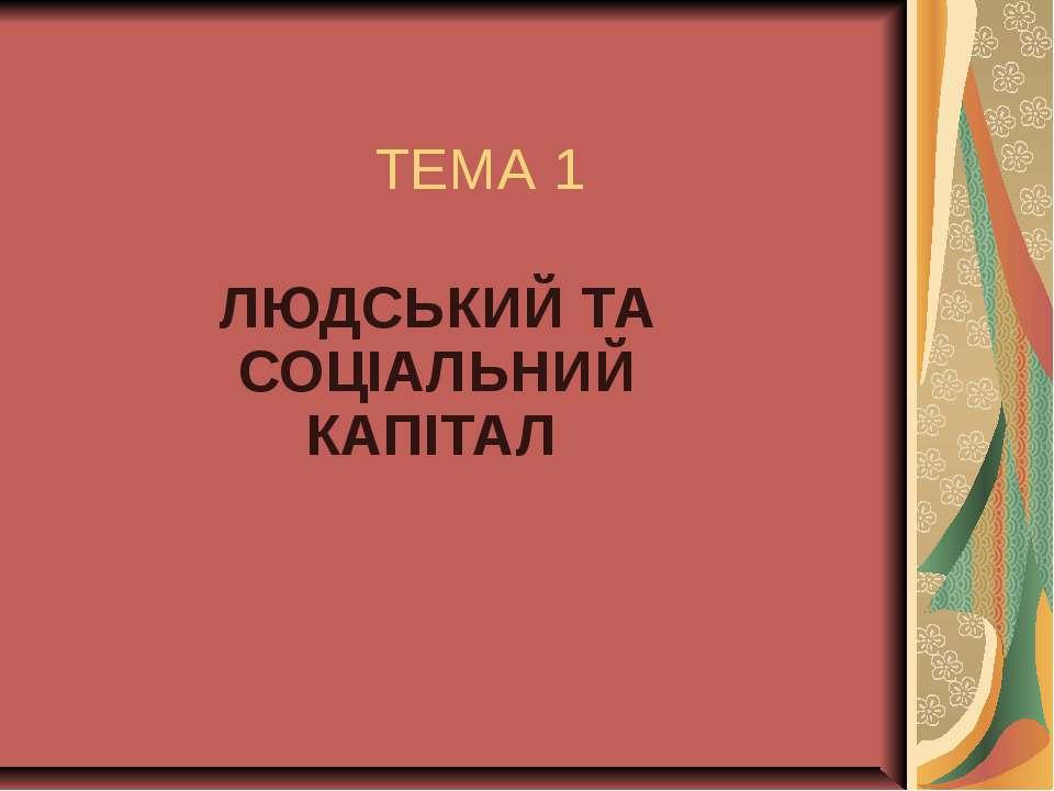 ТЕМА 1 ЛЮДСЬКИЙ ТА СОЦІАЛЬНИЙ КАПІТАЛ