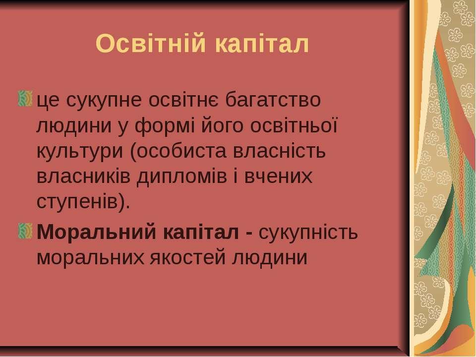 Освітній капітал це сукупне освітнє багатство людини у формі його освітньої к...