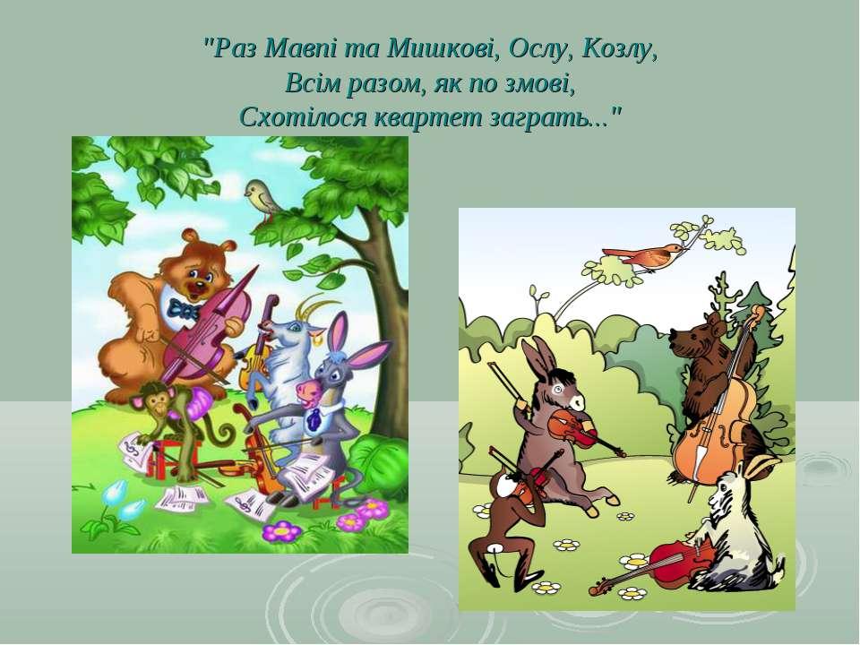 """""""Раз Мавпі та Мишкові, Ослу, Козлу, Всім разом, як по змові, Схотілося кварте..."""