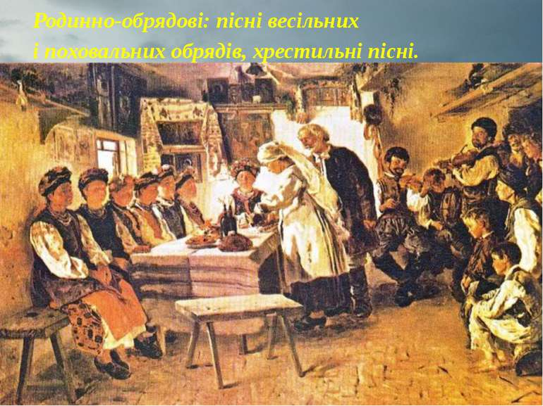 Родинно-обрядові: пісні весільних і поховальних обрядів, хрестильні пісні.
