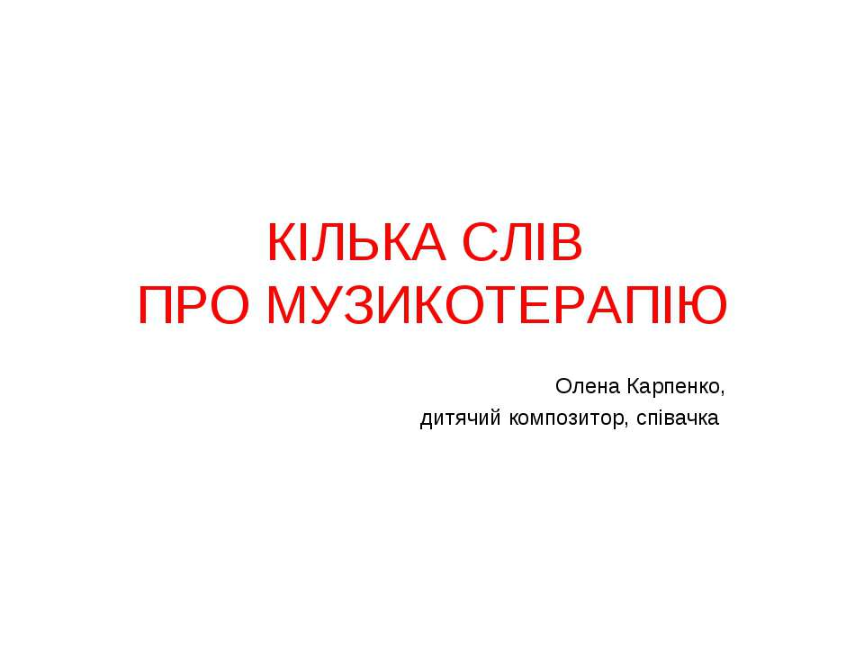 КІЛЬКА СЛІВ ПРО МУЗИКОТЕРАПІЮ Олена Карпенко, дитячий композитор, співачка