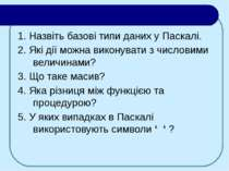 1. Назвіть базові типи даних у Паскалі. 2. Які дії можна виконувати з числови...