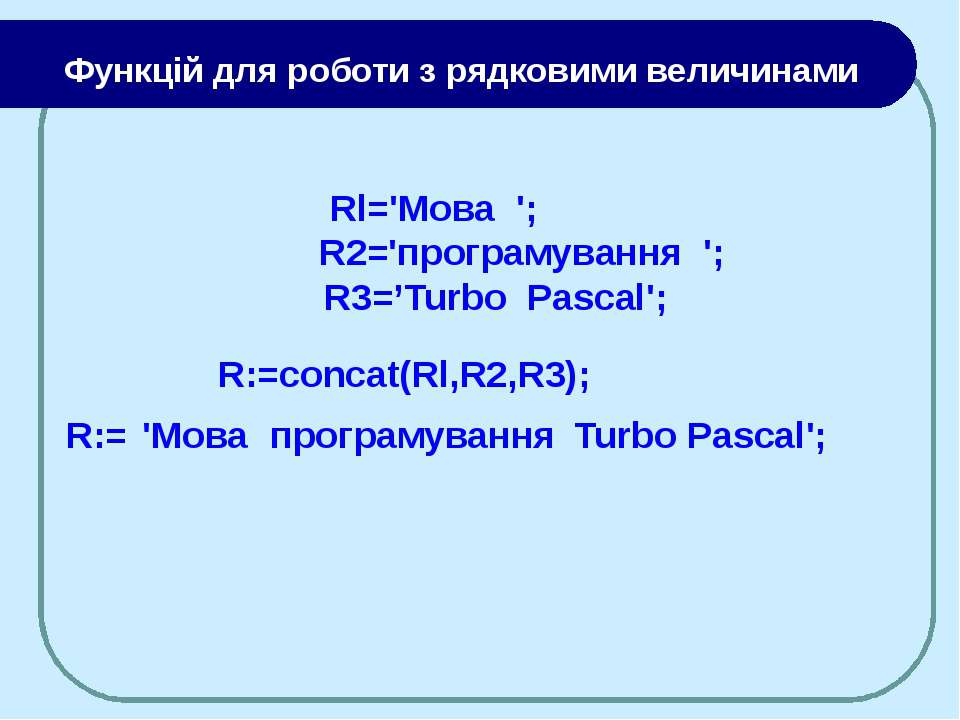 Rl='Moвa '; R2='програмування '; R3='Turbo Pascal'; R:=concat(Rl,R2,R3); 'Moв...