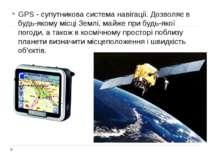 GPS - супутникова система навігації. Дозволяє в будь-якому місці Землі, майже...