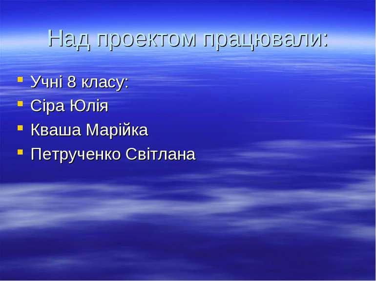 Над проектом працювали: Учні 8 класу: Сіра Юлія Кваша Марійка Петрученко Світ...