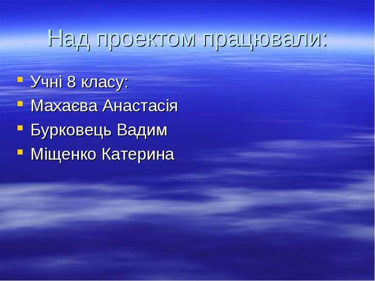 Над проектом працювали: Учні 8 класу: Махаєва Анастасія Бурковець Вадим Міщен...