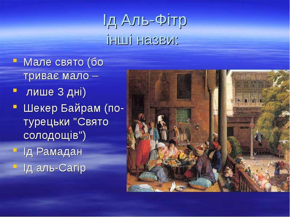 Ід Аль-Фітр інші назви: Мале свято (бо триває мало – лише 3 дні) Шекер Байрам...