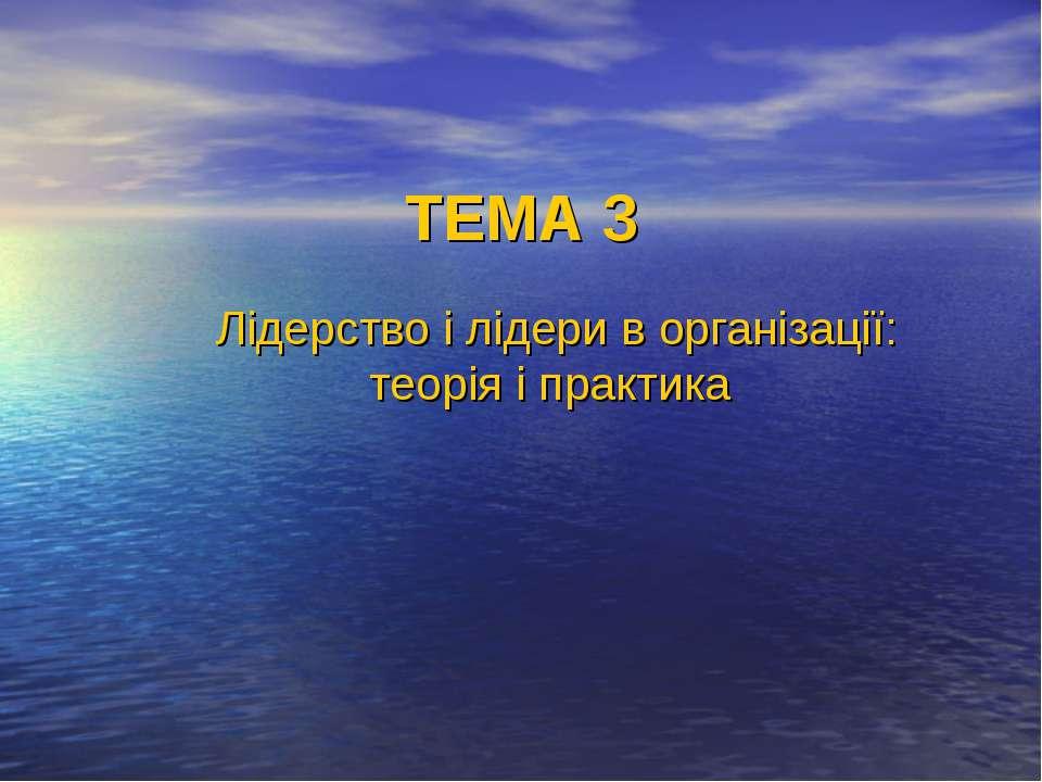 ТЕМА 3 Лідерство і лідери в організації: теорія і практика
