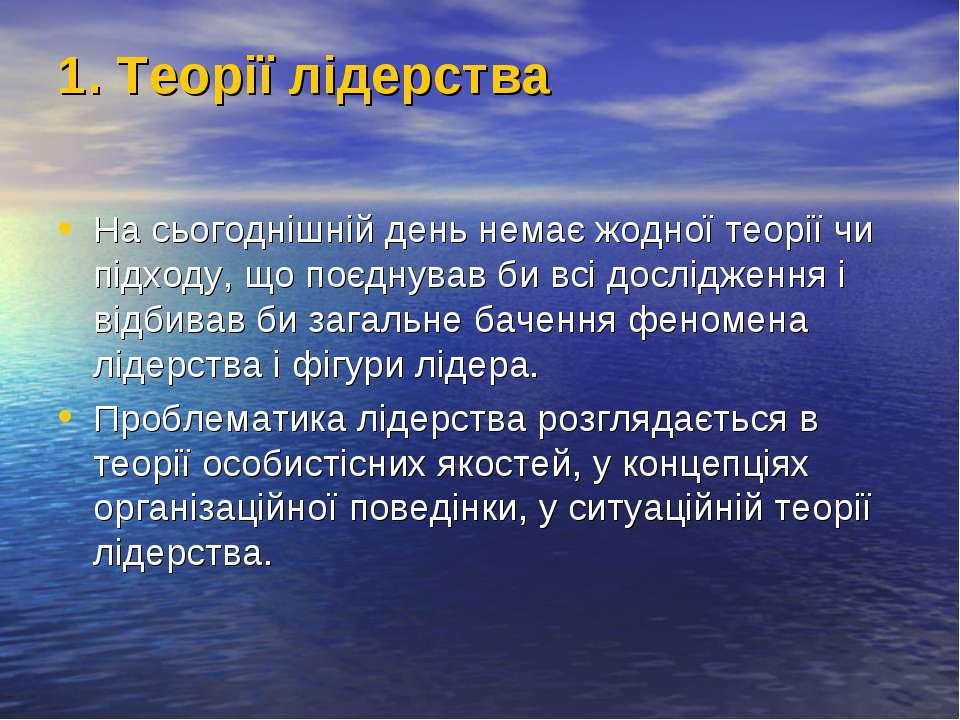 1. Теорії лідерства На сьогоднішній день немає жодної теорії чи підходу, що п...