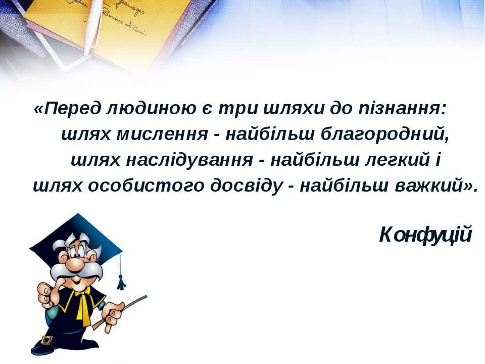 «Перед людиною є три шляхи до пізнання: шлях мислення - найбільш благородний,...