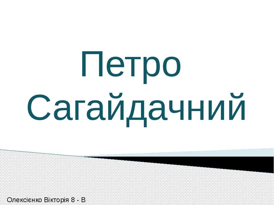 Петро Сагайдачний Олексієнко Вікторія 8 - В