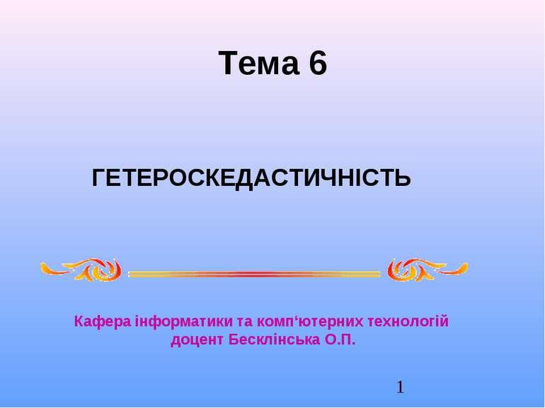 Тема 6 ГЕТЕРОСКЕДАСТИЧНІСТЬ Кафера інформатики та комп'ютерних технологій доц...