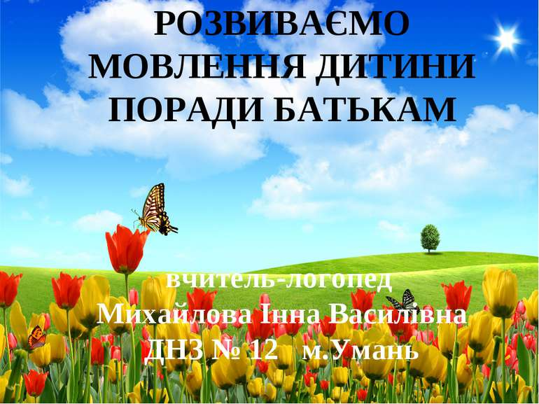 РОЗВИВАЄМО МОВЛЕННЯ ДИТИНИ ПОРАДИ БАТЬКАМ вчитель-логопед Михайлова Інна Васи...